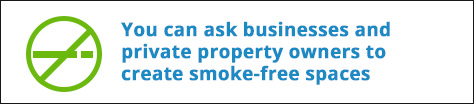 You can ask businesses and private property owners to create smoke-free spaces